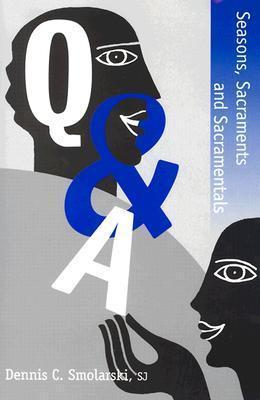 Q&A Seasons, Sacraments and Sacramentals  by  Dennis C. Smolarski