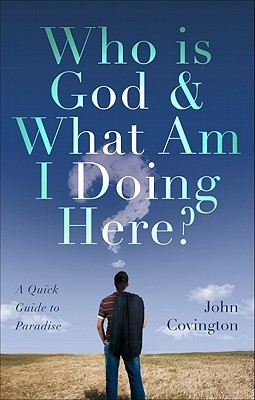 Who Is God and What Am I Doing Here?: A Quick Guide to Paradise John Covington