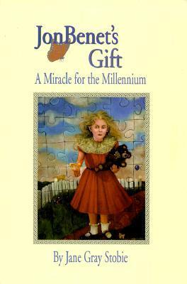 JonBenets Gift: A Miracle for the Millennium  by  Jane Gray Stobie