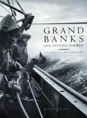 Grand Banks and Distant Shores: The Ways of the Fishermen Anneka Wright