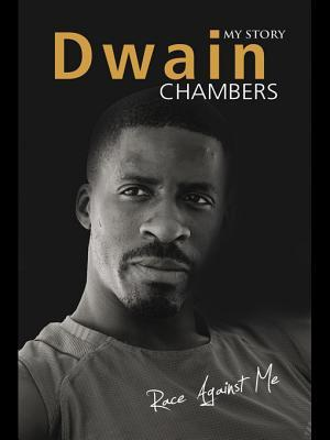 Race Against Me: My Story: My Story  by  Dwain Chambers