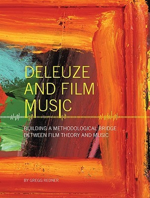 Deleuze and Film Music: Building a Methodological Bridge between Film Theory and Music  by  Gregg Redner