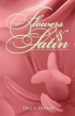 Flowers & Satin: A Volume of Southern Poems  by  Ethel T. Mitchell