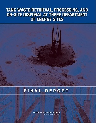 Tank Waste Retrieval, Processing, And On Site Disposal At Three Department Of Energy Sites: Final Report  by  National Research Council
