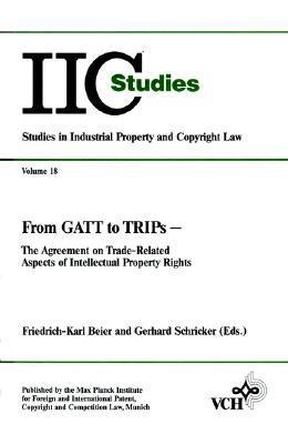 From GATT to Trips: The Agreement on Trade-Related Aspects of Intellectual Property Rights  by  Friedrich-Karl Beier