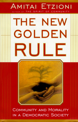 The New Golden Rule: Community And Morality In A Democratic Society Amitai Etzioni