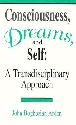 Consciousness, Dreams, and Self: A Transdisciplinary Approach John Boghosian Arden