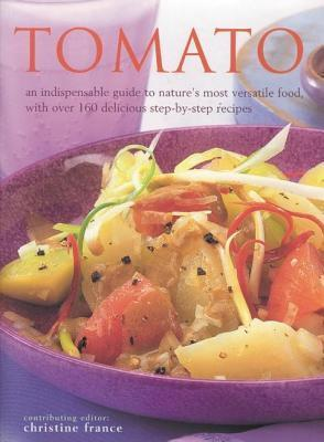 Tomato: An Indispensable Guide to Natures Most Versatile Food, with Over 160 Delicious Step-By-Step Recipes Christine France