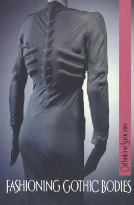 Fashioning Gothic Bodies Catherine Spooner