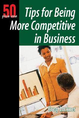 50+1 Tips for Being More Competitive in Business: 50 Plus One Greg Lackner