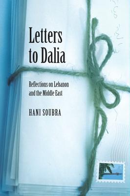 Letters to Dalia: Reflections on Lebanon and the Middle East  by  Hani Soubra