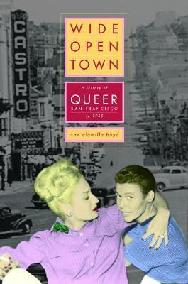 Wide-Open Town: A History of Queer San Francisco to 1965 Nan Alamilla Boyd