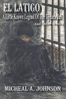 El Latigo: A Little-Known Legend of the Tijuana Jail and Other Stories Michael A. Johnson