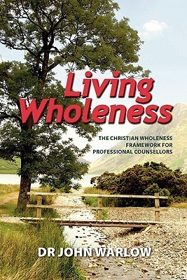 Living Wholeness: The Christian Wholeness Framework for Professional Counsellors  by  John Warlow
