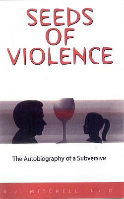 Seeds of Violence: The Autobiography of a Subversive B.J. mitchell