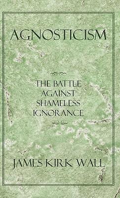 Agnosticism: The Battle Against Shameless Ignorance James Kirk Wall