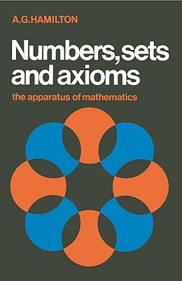 Numbers, Sets And Axioms: The Apparatus Of Mathematics A.G. Hamilton