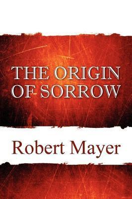 The Origin of Sorrow Robert  Mayer