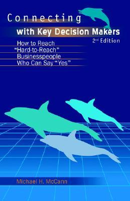 Connecting with Key Decision Makers: How to Reach Hard -To-Reach Business People Who Can Say Yes  by  Michael  McCann