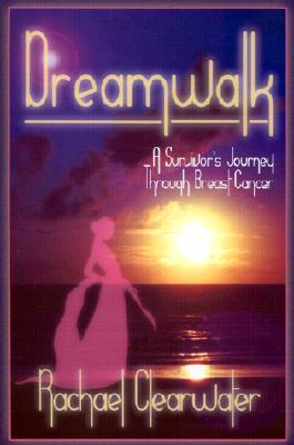 Dreamwalk: A Survivors Journey Through Breast Cancer Rachael Clearwater