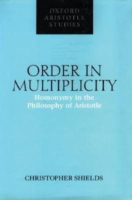 Order in Multiplicity: Homonymy in the Philosophy of Aristotle  by  Christopher Shields