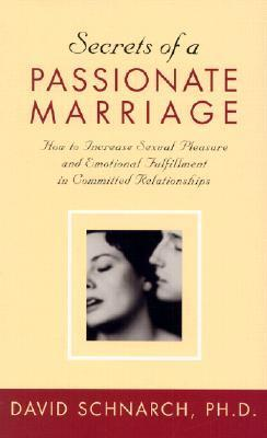 Secrets of a Passionate Marriage: How to Increase Sexual Pleasure and Emotional Fulfillment in Committed Relationships  by  David Schnarch