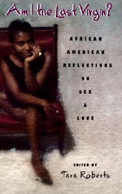 Am I the Last Virgin?: African American Reflections on Sex and Love  by  Tara Roberts