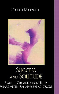 Success and Solitude: Feminist Organizations Fifty Years After the Feminine Mystique Sarah Maxwell