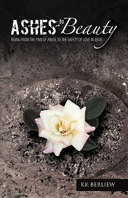 Ashes to Beauty: Rising from the Pain of Abuse to the Safety of Love in Jesus K.K. Berliew