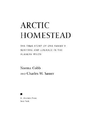 Arctic Homestead: One Familys Story of Survival and Courage in the Alaskan Wilds Norma Cobb