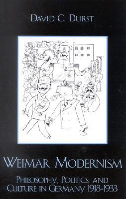 Weimar Modernism: Philosophy, Politics, And Culture In Germany, 1918 1933  by  David C. Durst