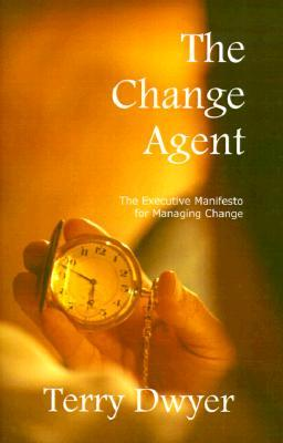 The Change Agent: The Executive Manifesto For Managing Change  by  Terry Dwyer