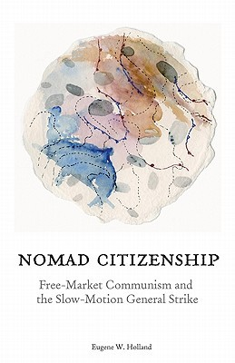 Nomad Citizenship: Free-Market Communism and the Slow-Motion General Strike  by  Eugene W. Holland