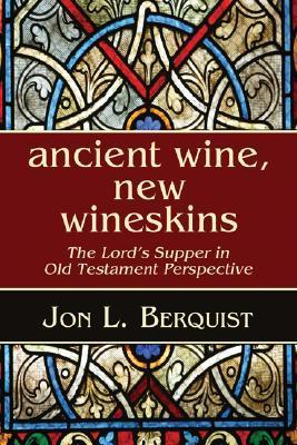 Ancient Wine, New Wineskins: The Lords Supper in Old Testament Perspective  by  Jon L. Berquist