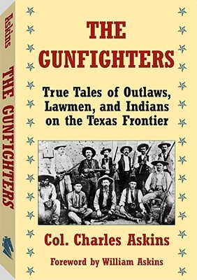 The Gunfighters: True Tales of Outlaws, Lawmen, and Indians on the Texas Frontier Charles Askins
