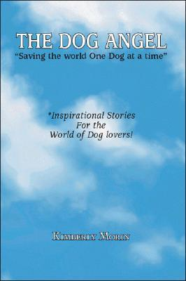 The Dog Angel: Saving the World One Dog at a Time  by  Kimberly Morin
