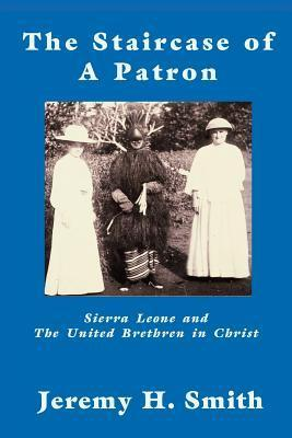 The Staricase of a Patron: Sierra Leone and the United Brethren in Christ  by  Jeremy Smith