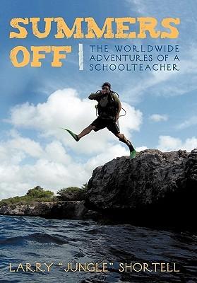 Summers Off: The Worldwide Adventures of a Schoolteacher  by  Larry Jungle Shortell