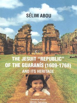The Jesuit Republic Of The Guaranís (1609 1768) And Its Heritage Selim Abou