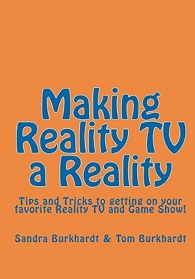 Making Reality Tv A Reality: Tips And Tricks To Getting On Your Favorite Reality Tv And Game Show!  by  Sandra Burkhardt