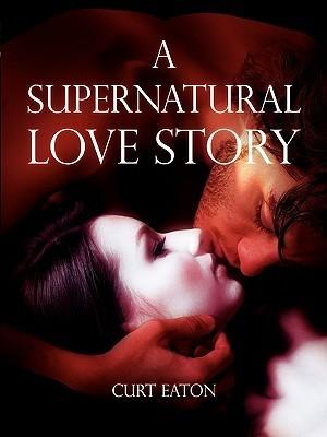 A Supernatural Love Story Curt Eaton