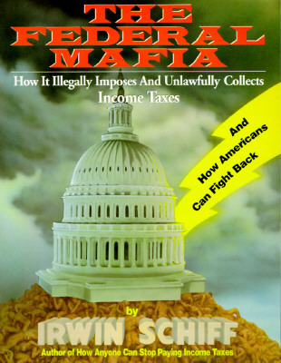 Federal Mafia: How It Illegally Imposes and Unlawfully Collects Income Taxes  by  Irwin Schiff