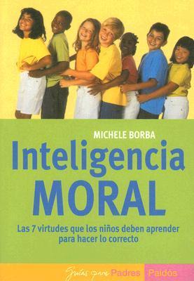 Inteligencia Moral: Las 7 Virtudes Que los Ninos Deben Aprender Para Hacer Lo Correcto  by  Michele Borba