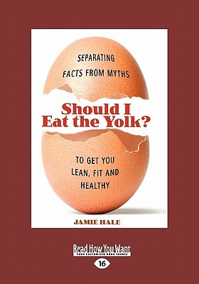 Should I Eat the Yolk?: Separating Facts from Myths to Get You Lean, Fit and Healthy (Large Print 16pt) Jamie Hale