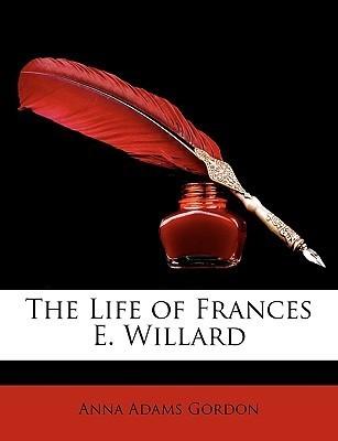 The Life of Frances E. Willard  by  Anna Adams Gordon