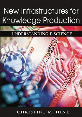 New Infrastructures For Knowledge Production: Understanding E Science  by  Christine M. Hine