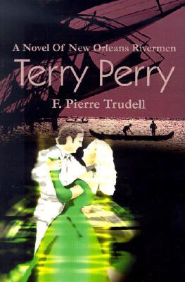 Terry Perry: A Novel of New Orleans Rivermen Francis Pierre Trudell