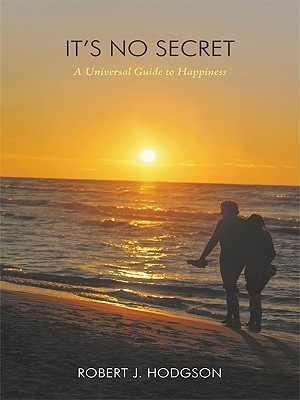 Its No Secret: A Universal Guide to Happiness  by  Robert J. Hodgson