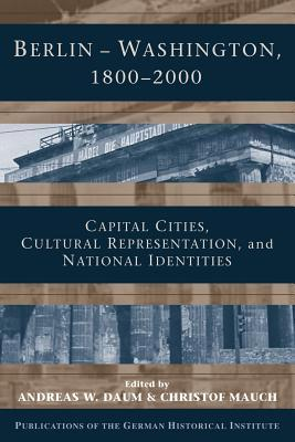 Berlin - Washington, 1800 2000: Capital Cities, Cultural Representation, and National Identities  by  Andreas Daum