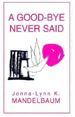 A Good-Bye Never Said  by  Jonna-Lynn K. Mandelbaum